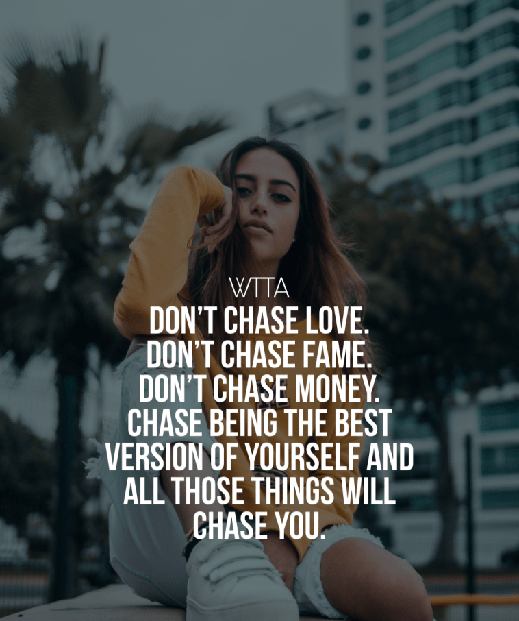 Don't Chase Love. Don't Chase Fame. Don't Chase Money. CHASE Being The Best Version Of Yourself And All Those Things Will Chase You.