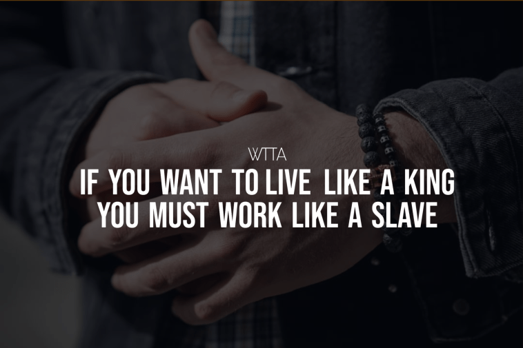 If You Want To Live Like A King You Must Work Like A Slave