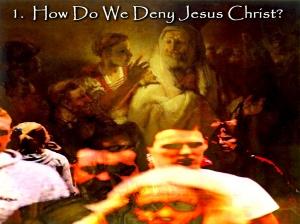 How Do We Deny Jesus Christ?