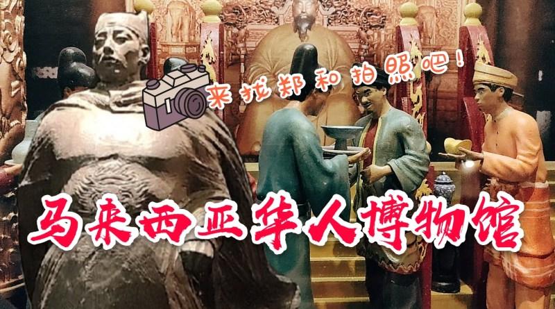【吉隆坡旅游】来找郑和拍照 – 马来西亚华人博物馆