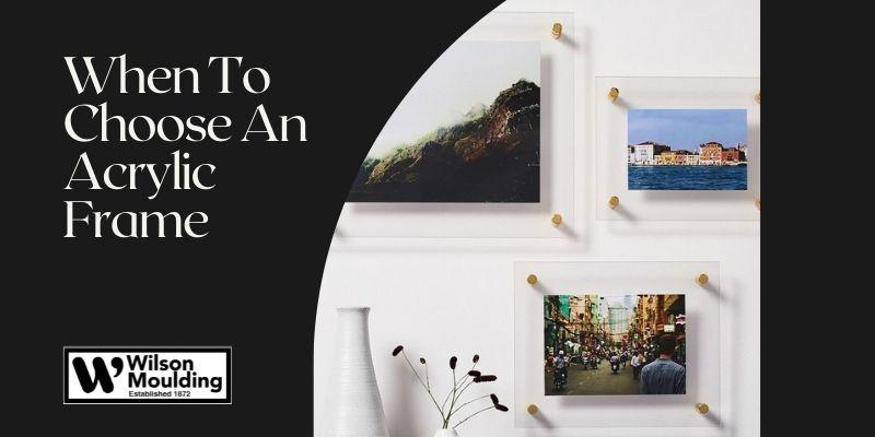 When To Choose An Acrylic Frame