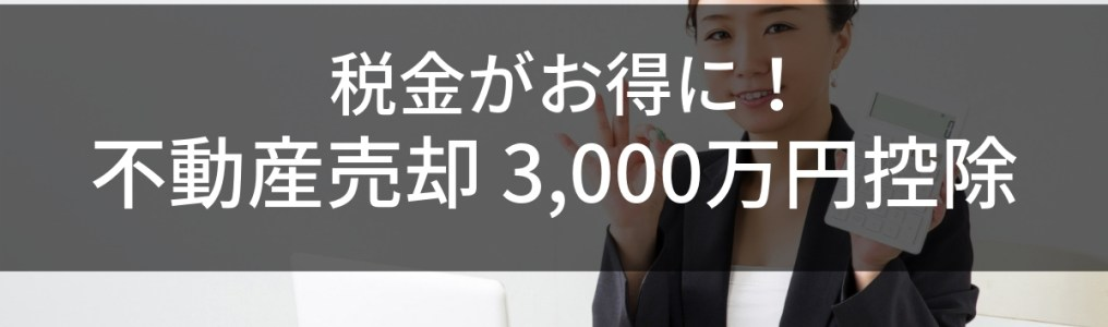 不動産売却時に3,000万円控除を利用すると税金が減る!