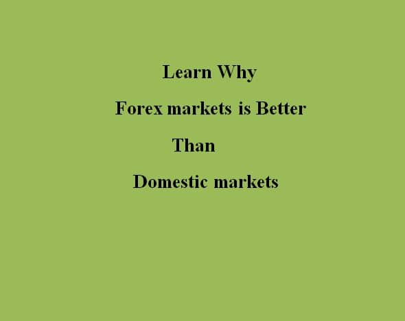 Learn Why Forex Markets is Better than Domestic Markets