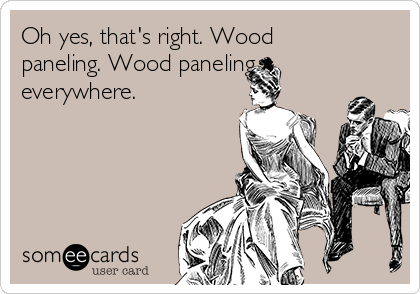 Oh yes, that's right. Wood paneling. Wood paneling everywhere.
