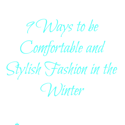 9 Ways to be Comfortable and Stylish this Winter