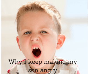 Why I keep making my son angry