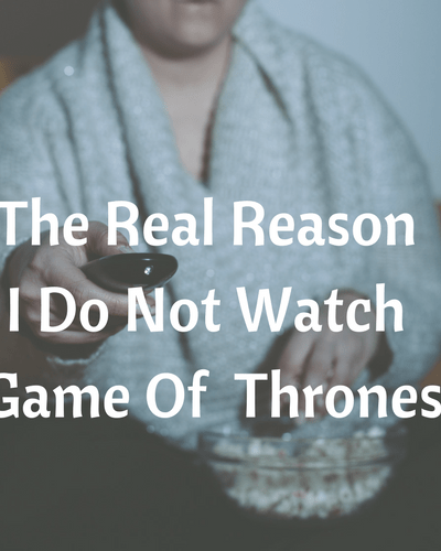 The Real Reason I Do Not Watch Game of Thrones
