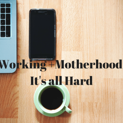 Working and Motherhood it's all hard, no matter how you do it.
