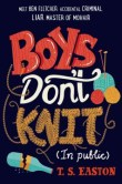 Boys Don't Knit (In Public) by Tom Easton -- After a brush with the law, Ben, a dyed-in-the-wool worrier, must take up a new hobby and chooses knitting, an activity at which he excels but must try to keep secret from his friends, enemies, and sports-obsessed father.