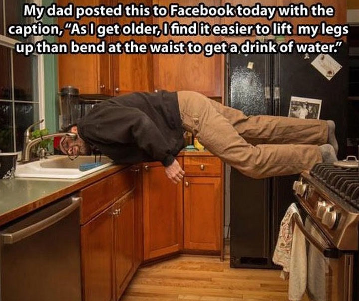 """33 Trolling Parents - My dad posted this to Facebook today with the caption, """"As I get older, I find it easier to lift my legs up than bend at the waist to get a drink of water."""""""