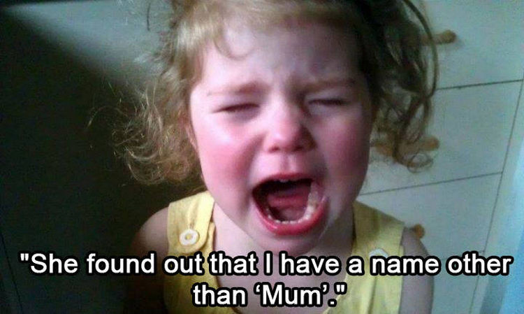 37 Photos of Kids Losing It - She found out that I have a name other than 'Mum'.