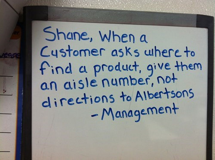 "Shane the Walmart Deli Employee - ""Shane, when a customer asks where to find a product, give them an aisle number, not directions to Albertsons - Management."""