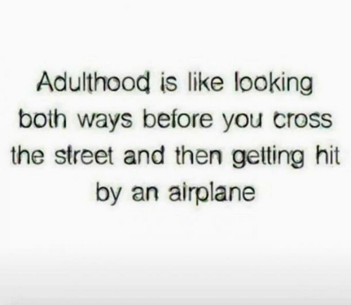 """23 Funny Adult Quotes - """"Adulthood is like looking both ways before you cross the street and then getting hit by an airplane."""""""
