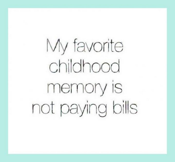 """23 Funny Adult Quotes - """"My favorite childhood memory is not paying bills."""""""