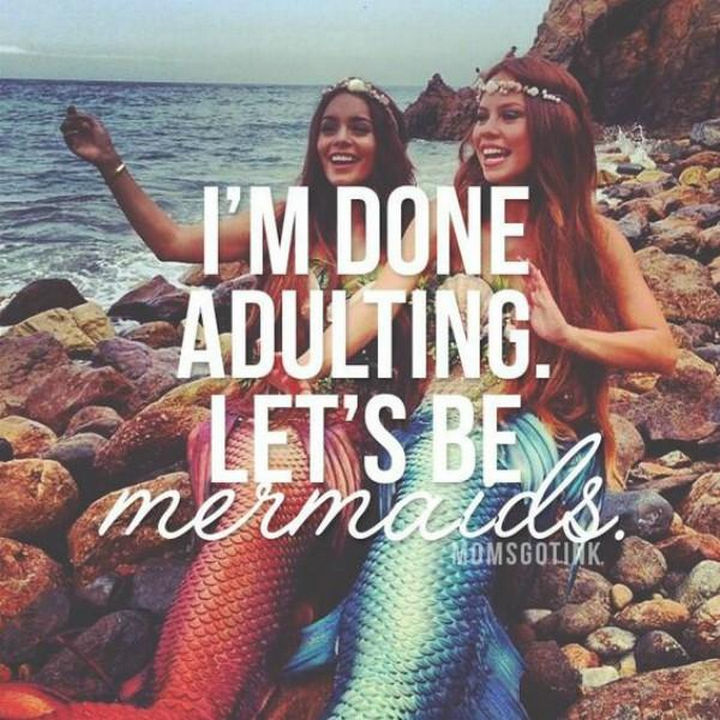 """23 Funny Adult Quotes - """"I'm done adulting. Let's be mermaids."""""""
