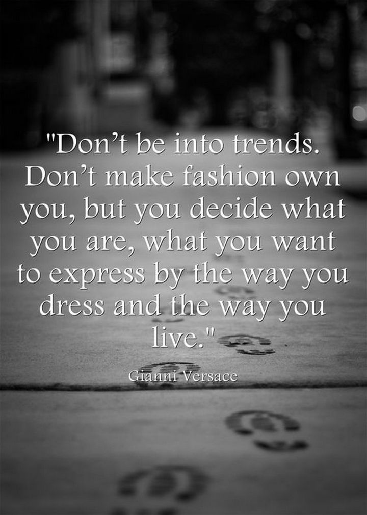 "55 Inspiring Fashion Quotes - ""Don't be into trends. Don't make fashion own you, but you decide what you are, what you want to express by the way you dress and the way you live."" - Gianni Versace"