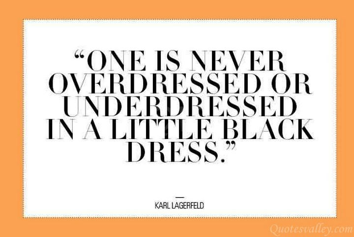 "55 Inspiring Fashion Quotes - ""One is never overdressed or underdressed in a little black dress."" - Kari Lagerfeld"