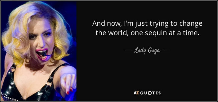 "55 Inspiring Fashion Quotes - ""And now, I'm just trying to change the world, one sequin at a time."" - Lady Gaga"