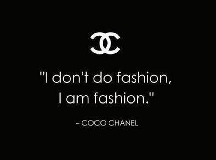 """I don't do fashion, I am fashion."" - Coco Chanel"