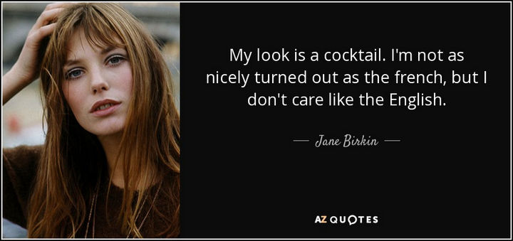 """My look is a cocktail. I'm not as nicely turned out as the French, but I don't care like the English."" - Jane Birkin"