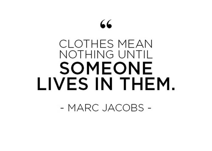 """Clothes mean nothing until someone lives in them."" - Marc Jacobs"