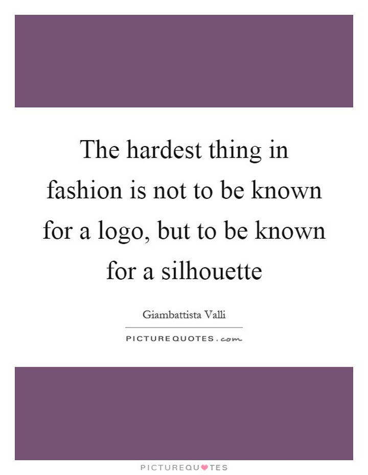 "55 Inspiring Fashion Quotes - ""The hardest thing in fashion is not the be known for a logo, but to be known for a silhouette."" - Giambattista Valli"