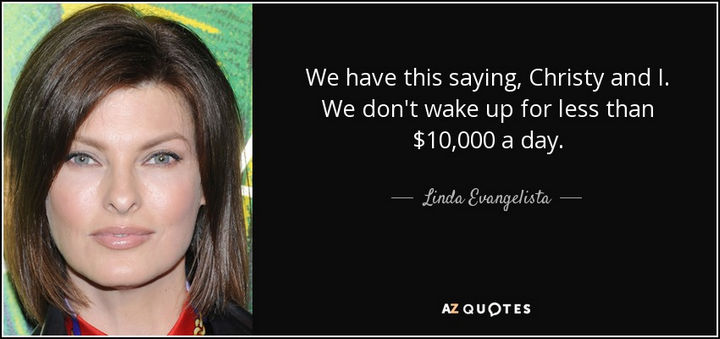 "55 Inspiring Fashion Quotes - ""We have this saying, Christy and I. We don't wake up for less than $10,000 a day."" - Linda Evangelista"