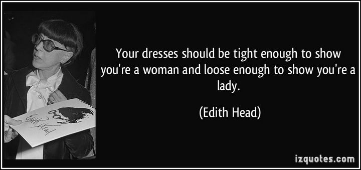 """Your dresses should be tight enough to show you're a woman and loose enough to show you're a lady."" - Edith Head"