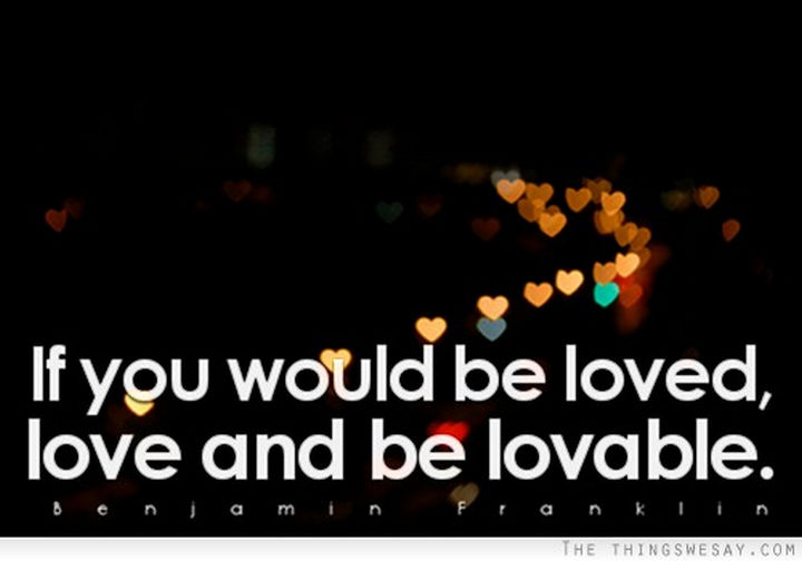 "75 Amazing Relationship Quotes - ""If you would be loved, love, and be loveable."" - Benjamin Franklin"