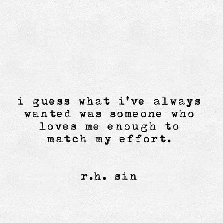 "75 Amazing Relationship Quotes - ""I guess what I've always wanted was someone who loves me enough to match my effort."" - R. H. Sin"