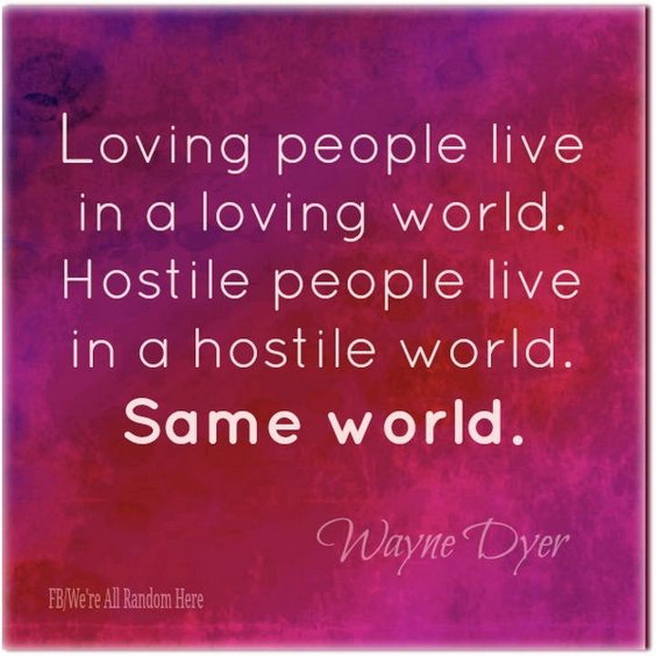 "75 Amazing Relationship Quotes - ""Loving people live in a loving world. Hostile people live in a hostile world. Same world."" - Wayne Dyer"