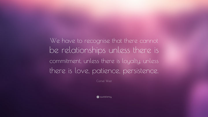 "75 Amazing Relationship Quotes - ""We have to recognise that there cannot be relationships unless there is commitment, unless there is loyalty, unless there is love, patience, persistence."" - Cornel West"