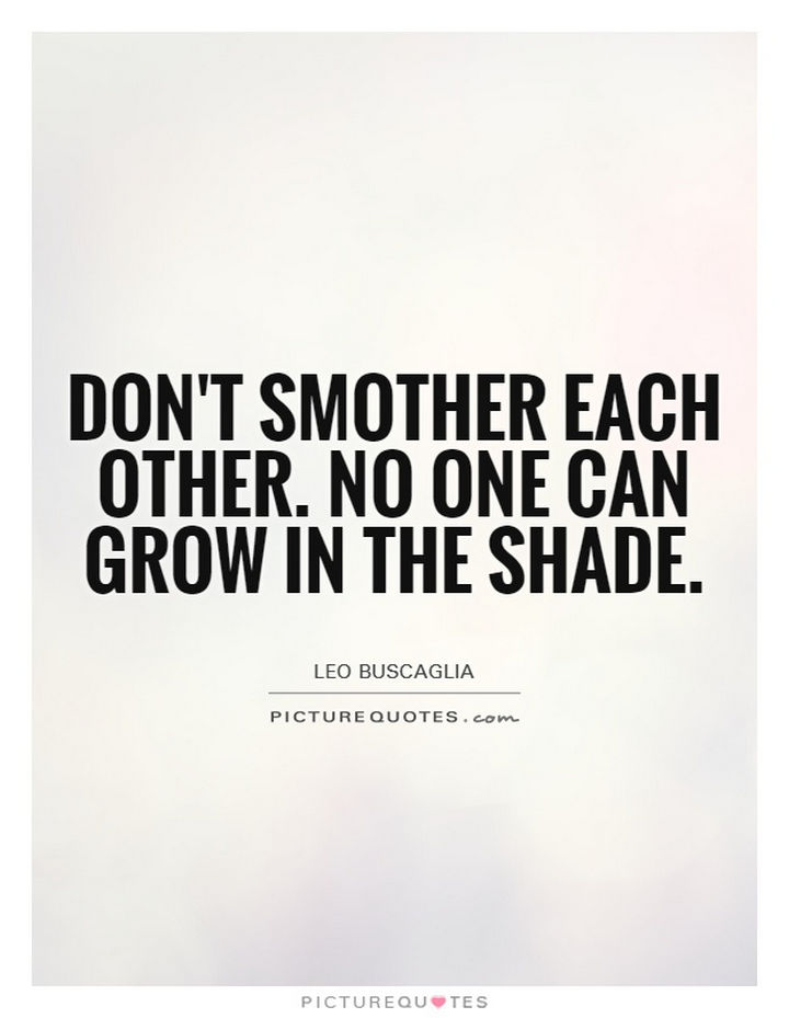 "75 Amazing Relationship Quotes - ""Don't smother each other. No one can grow in the shade."" - Leo Buscaglia"