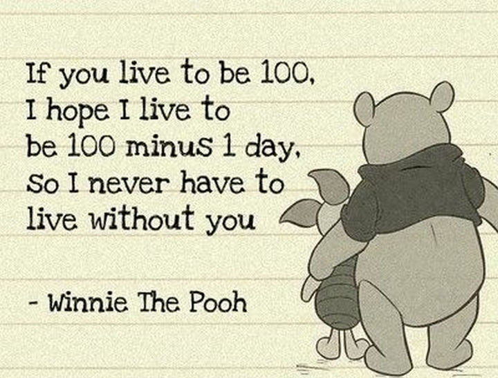 "75 Amazing Relationship Quotes - ""If you live to be 100, I hope I live to be 100 minus 1 day, so I never have to live without you."" - Winnie the Pooh"