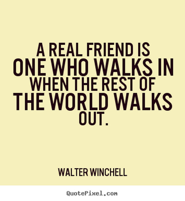 "75 Amazing Relationship Quotes - ""A real friend is one who walks in when the rest of the world walks out."" - Walter Winchell"