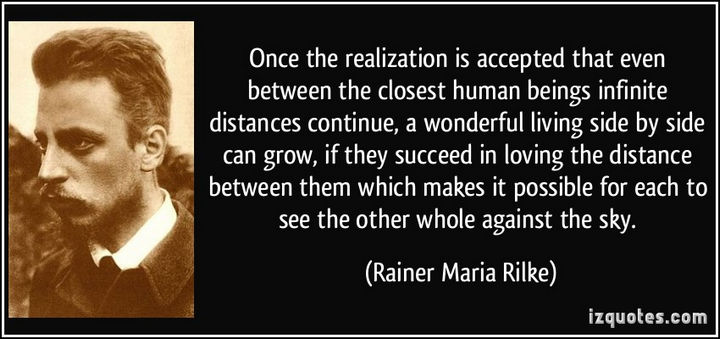 """Once the realization is accepted that even between the closest human beings infinite distances continue, a wonderful living side by side can grow, if they succeed in loving the distance between them which makes it possible for each to see the other whole against the sky."" - Rainer Maria Rilke"