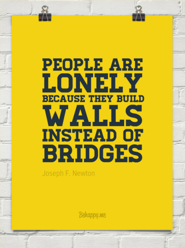 """People are lonely because they build walls instead of bridges."" - Joseph F. Newton Men"