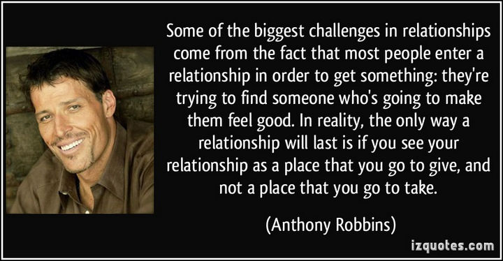 """Some of the biggest challenges in relationships come from the fact that most people enter a relationship in order to get something: they're trying to find someone who's going to make them feel good. In reality, the only way a relationship will last is if you see your relationship as a place that you go to give, and not a place that you go to take."" - Anthony Robbins"