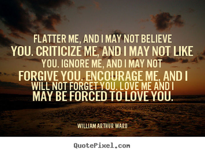 """Flatter me, and I may not believe you. Criticize me, and I may not like you. Ignore me, and I may not forgive you. Encourage me, and I will not forget you. Love me and I may be forced to love you."" - William Arthur Ward"