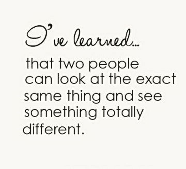 "41 Positive Quotes - ""I've learned that two people can look at the exact same thing and see something totally different."""