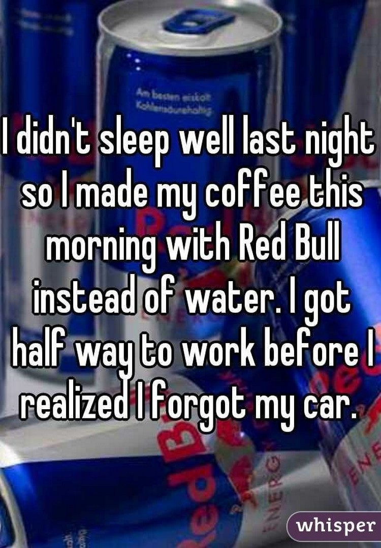 """17 People Who Have Life All Figured Out - """"I didn't sleep well last night so I made my coffee this morning with Red Bull instead of water. I got half way to work before I realized I forgot my car."""""""