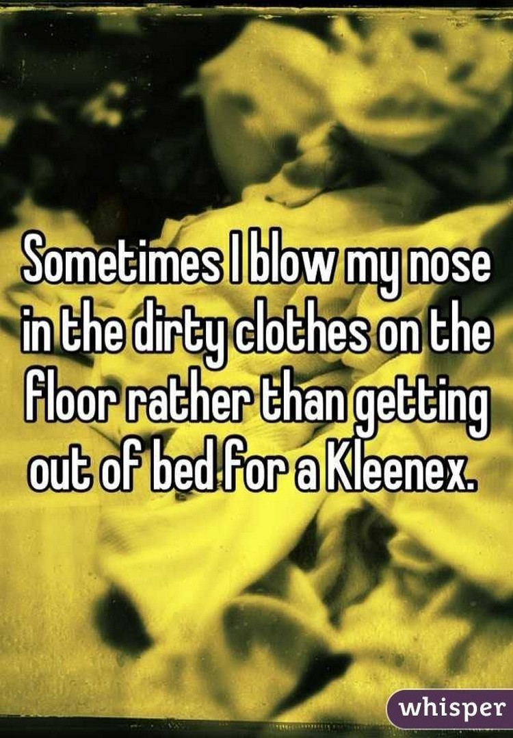"""17 People Who Have Life All Figured Out - """"Sometimes I blow my nose in the dirty clothes on the floor rather than getting out of bed for Kleenex."""""""