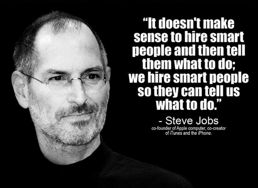 "19 Best Steve Jobs Quotes - ""It doesn't make sense to hire smart people and tell them what to do; We hire smart people so they can tell us what to do."""
