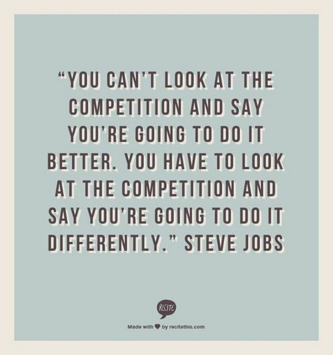 "19 Best Steve Jobs Quotes - ""You can't look at the competition and say you're going to do it better. You have to look at the competition and say you're going to do it differently."""