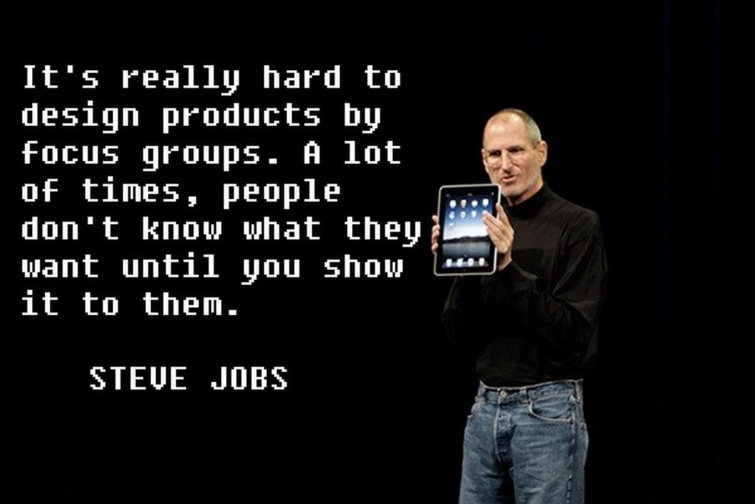 "19 Best Steve Jobs Quotes - ""It's really hard to design products by focus groups. A lot of times, people don't know what they want until you show it to them."""