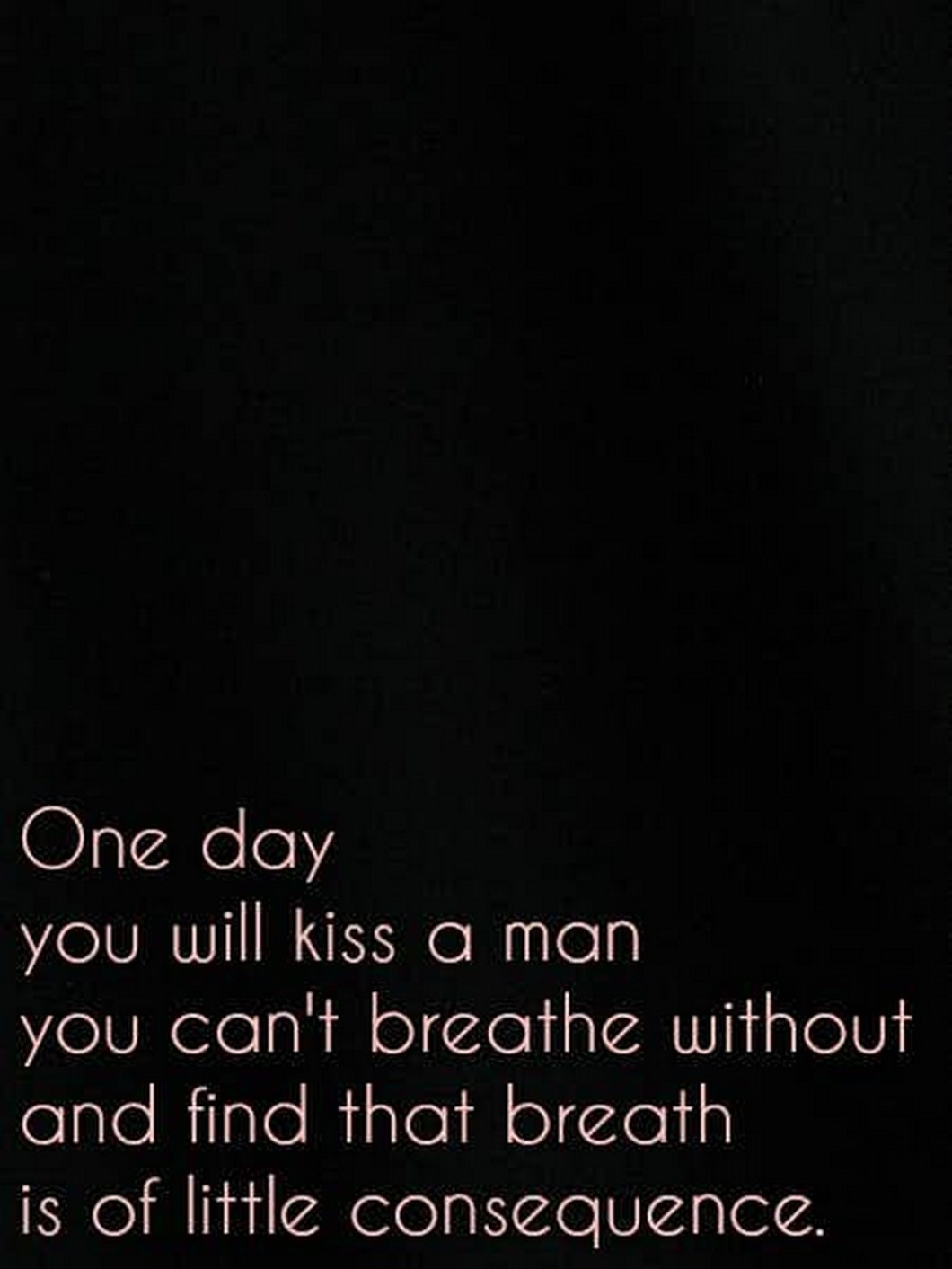 """55 Romantic Quotes - """"One day you will kiss a man you can't breathe without and find that breath is of little consequence."""""""