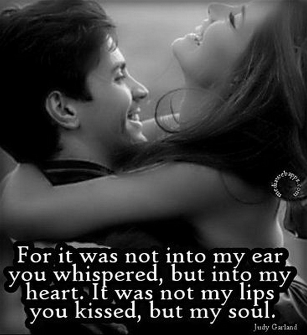 """55 Romantic Quotes - """"For it was not into my ear you whispered, but into my heart. It was not my lips you kissed, but my soul."""" - Judy Garland"""