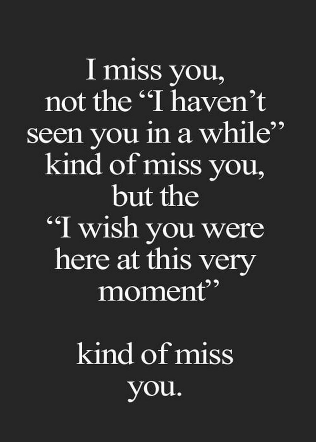 """55 Romantic Quotes - """"I miss you, not the """"I haven't seen you in a while"""" kind of miss you, but the """"I wish you were here at this very moment"""" kind of miss you."""""""