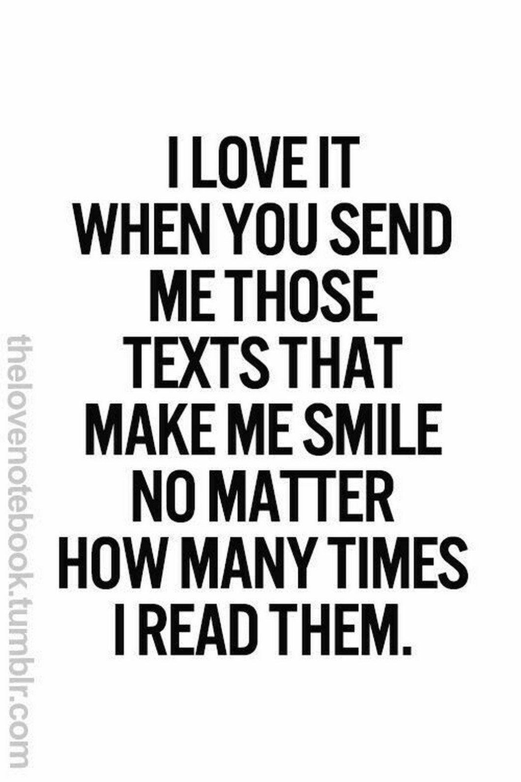 """55 Romantic Quotes - """"I love it when you send me those texts that make me smile no matter how many times I read them."""""""