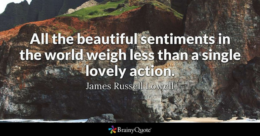 """55 Romantic Quotes - """"All the beautiful sentiments in the world weigh less than a single lovely action."""" - James Russel Lowell"""